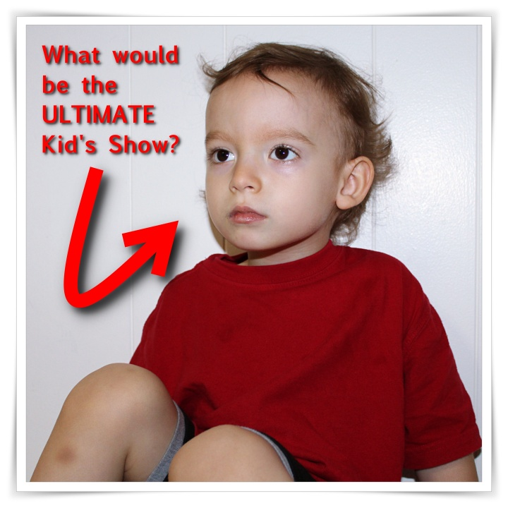 What would be the ULTIMATE Kid's Show?